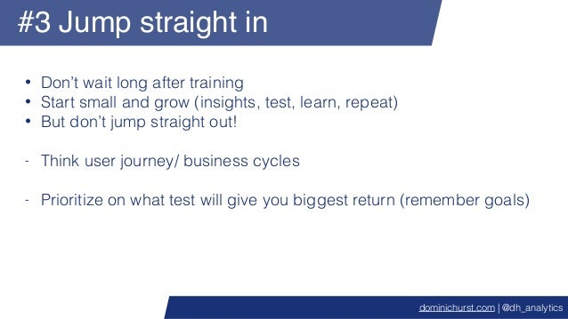 #3 Jump straight in • Don't wait long after training • Start small and grow (insights, test, learn, repeat) • But don't ju...