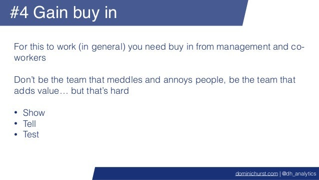#4 Gain buy in For this to work (in general) you need buy in from management and co- workers Don't be the team that meddle...