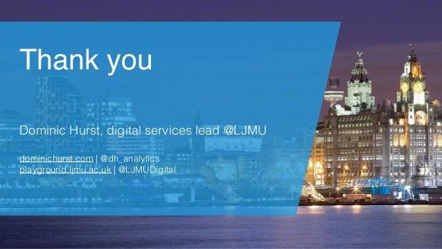 Thank you Dominic Hurst, digital services lead @LJMU dominichurst.com | @dh_analytics playground.ljmu.ac.uk | @LJMUDigital