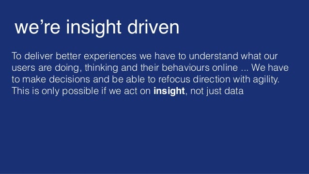 To deliver better experiences we have to understand what our users are doing, thinking and their behaviours online ... We ...