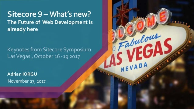 Sitecore 9 – What's new? The Future of Web Development is already here Adrian IORGU November 27, 2017 Keynotes from Siteco...