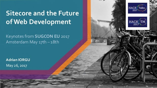 Sitecore and the Future of Web Development Adrian IORGU May 26, 2017 Keynotes from SUGCON EU 2017 Amsterdam May 17th – 18t...