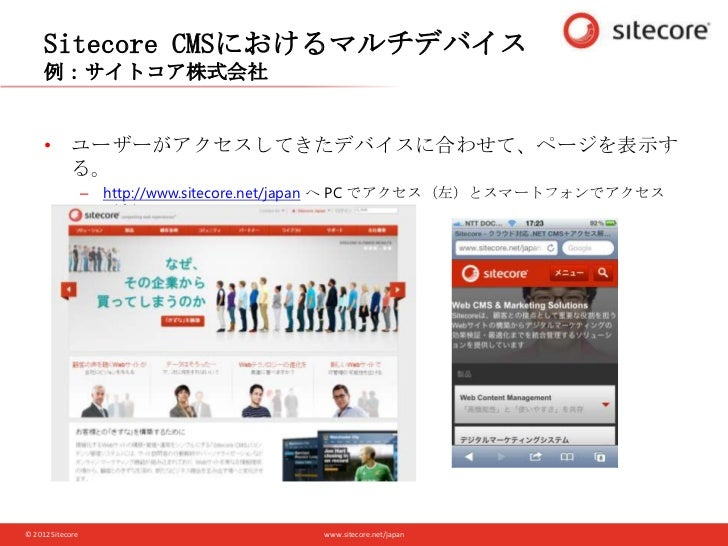 www.sitecore.net/japan© 2012 Sitecore Sitecore CMSにおけるマルチデバイス 例:サイトコア株式会社 • ユーザーがアクセスしてきたデバイスに合わせて、ページを表示す る。 – http://www...