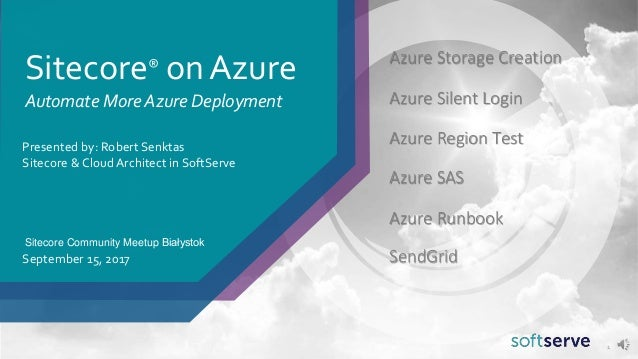 Sitecore® on Azure Presented by: Robert Senktas Sitecore & Cloud Architect in SoftServe September 15, 2017 1 Automate More...