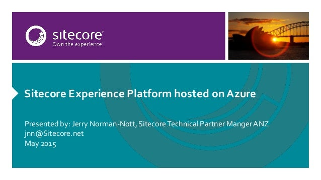 Sitecore Experience Platform hosted on Azure Presented by: Jerry Norman-Nott, SitecoreTechnical Partner MangerANZ jnn@Site...