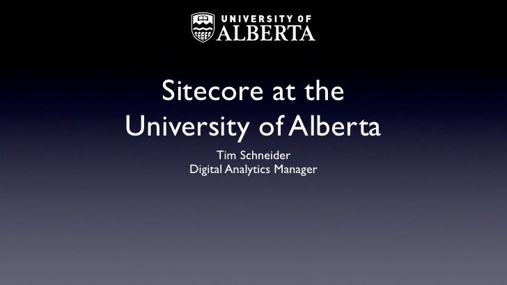 Sitecore at theUniversity of Alberta          Tim Schneider     Digital Analytics Manager