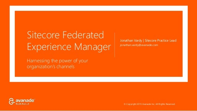 © Copyright 2015 Avanade Inc. All Rights Reserved. Sitecore Federated Experience Manager Harnessing the power of your orga...