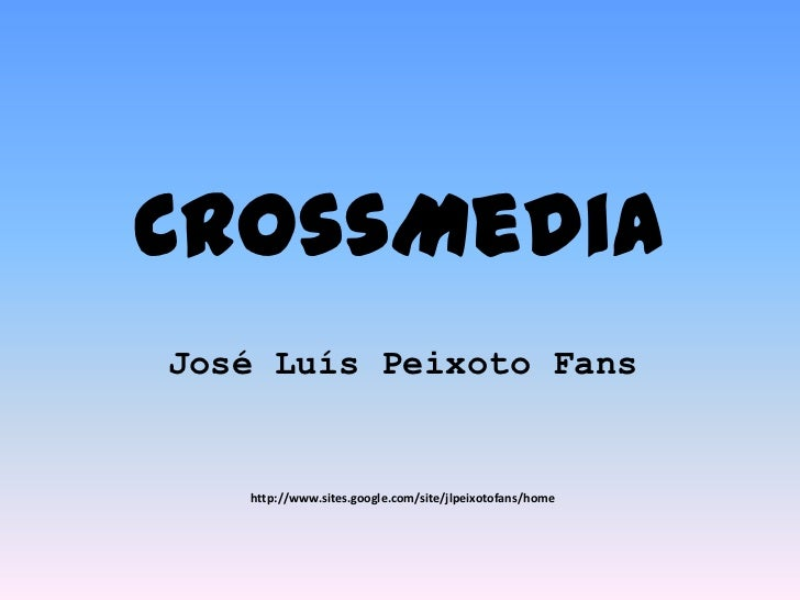 CrossMedia<br />José Luís Peixoto Fans<br />http://www.sites.google.com/site/jlpeixotofans/home<br />