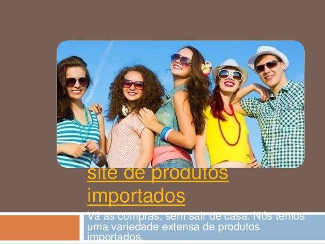 site de produtos importados Vá as compras, sem sair de casa. Nós temos uma variedade extensa de produtos importados.