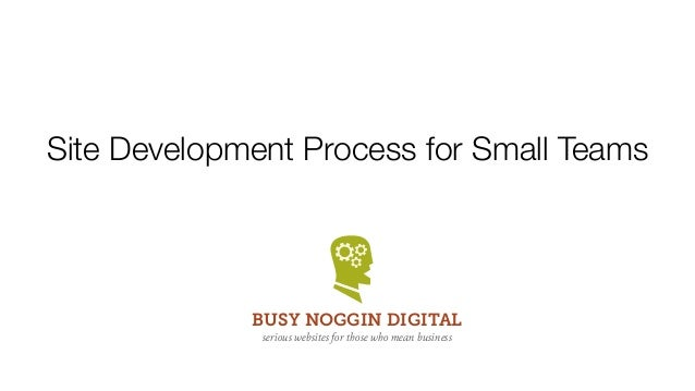 Site Development Process for Small TeamsBUSY NOGGIN DIGITALserious websites for those who mean business
