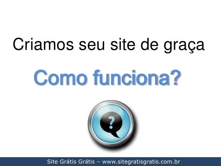 Criamos seu site de graça<br />Como funciona?<br />Site Grátis Grátis – www.sitegratisgratis.com.br<br />
