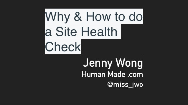 Why & How to do a Site Health Check Jenny Wong Human Made .com @miss_jwo