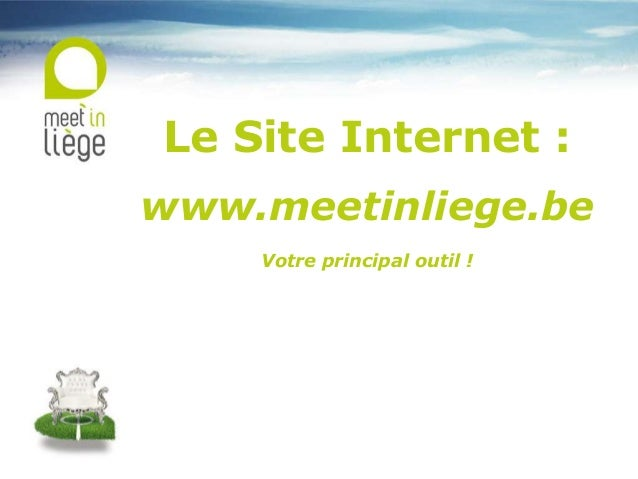 Le Site Internet :www.meetinliege.beVotre principal outil !