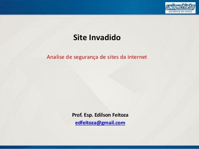 Site Invadido Analise de segurança de sites da internet Prof. Esp. Edilson Feitoza edfeitoza@gmail.com