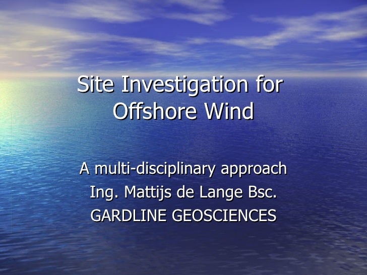 Site Investigation for  Offshore Wind A multi-disciplinary approach Ing. Mattijs de Lange Bsc. GARDLINE GEOSCIENCES