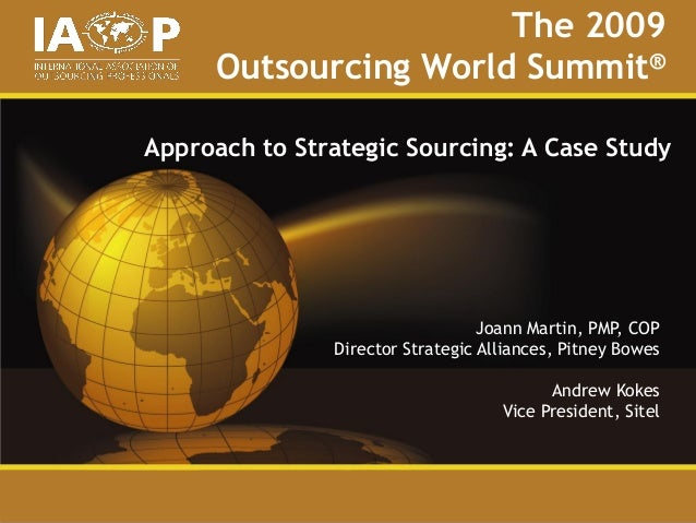 The 2009Outsourcing World Summit®Approach to Strategic Sourcing: A Case StudyJoann Martin, PMP, COPDirector Strategic Alli...