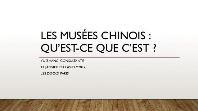 LES MUSÉES CHINOIS : QU'EST-CE QUE C'EST ? YU ZHANG, CONSULTANTE 12 JANVIER 2017 #SITEM2017 LES DOCKS, PARIS
