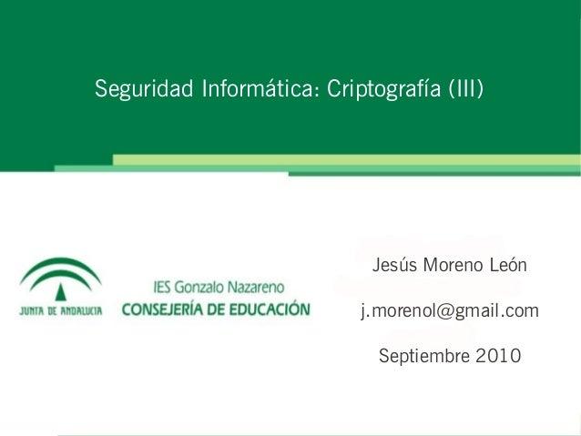 Seguridad Informática: Criptografía (III) Jesús Moreno León j.morenol@gmail.com Septiembre 2010