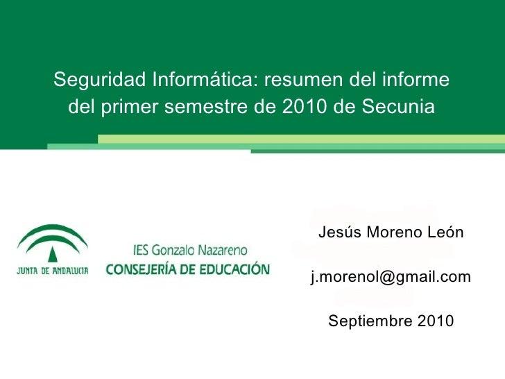 Seguridad Informática: resumen del informe del primer semestre de 2010 de Secunia Jesús Moreno León [email_address] Septie...