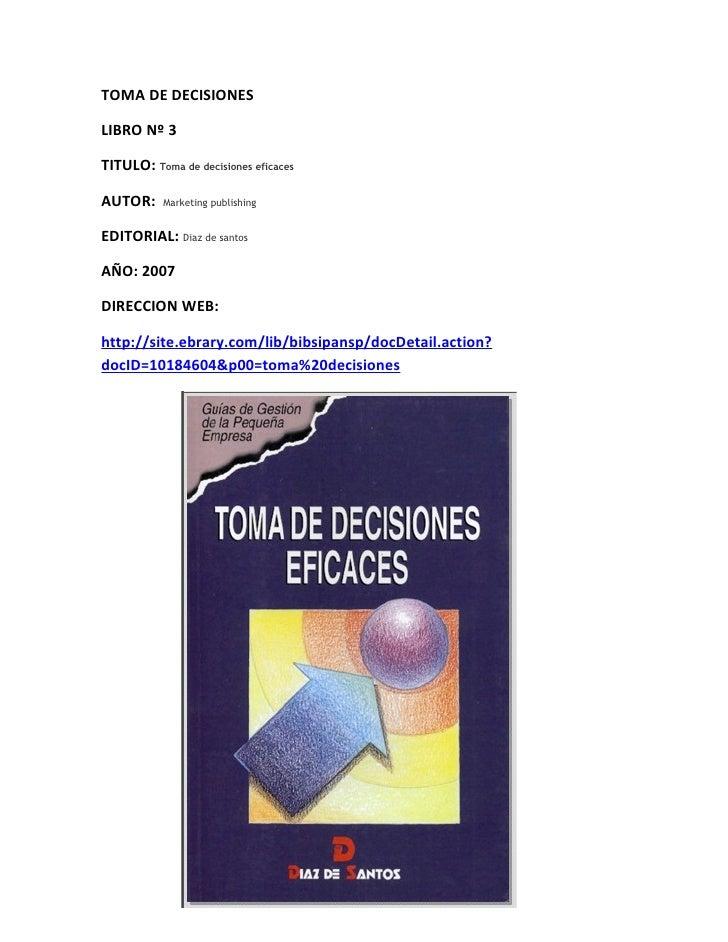 TOMA DE DECISIONES  LIBRO Nº 3  TITULO: Toma de decisiones eficaces  AUTOR:     Marketing publishing   EDITORIAL: Diaz de ...