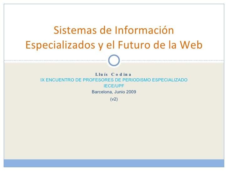 Lluís Codina IX ENCUENTRO DE PROFESORES DE PERIODISMO ESPECIALIZADO IECE/UPF Barcelona, Junio 2009 (v2) Sistemas de Inform...