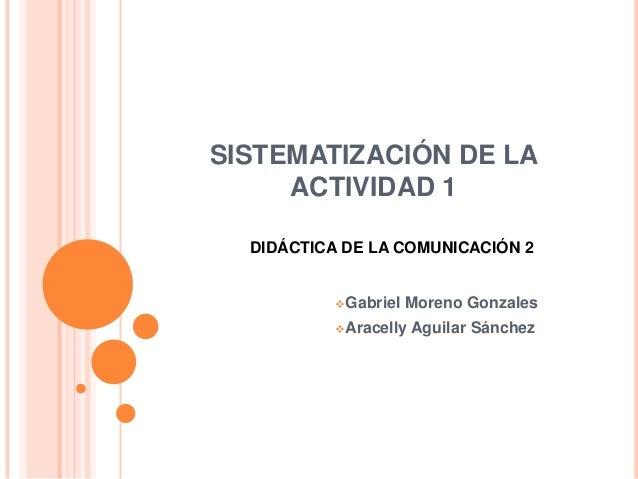 SISTEMATIZACIÓN DE LA ACTIVIDAD 1 Gabriel Moreno Gonzales Aracelly Aguilar Sánchez DIDÁCTICA DE LA COMUNICACIÓN 2