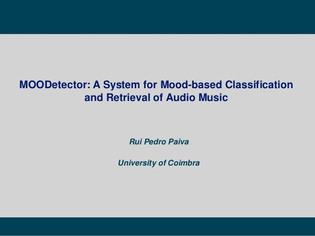 Rui Pedro Paiva University of Coimbra MOODetector: A System for Mood-based Classification and Retrieval of Audio Music