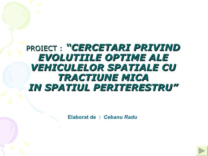 """PROIECT:   """"CERCETARI PRIVIND EVOLUTIILE OPTIME ALE VEHICULELOR SPATIALE CU TRACTIUNE MICA IN SPATIUL PERITERESTRU"""" Elabo..."""