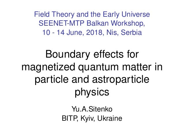 Field Theory and the Early Universe SEENET-MTP Balkan Workshop, 10 - 14 June, 2018, Nis, Serbia Boundary effects for magne...