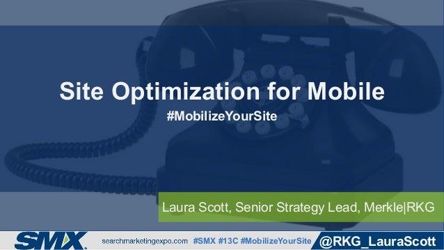 #SMX #13C #MobilizeYourSite @RKG_LauraScott Laura Scott, Senior Strategy Lead, Merkle|RKG Site Optimization for Mobile #Mo...