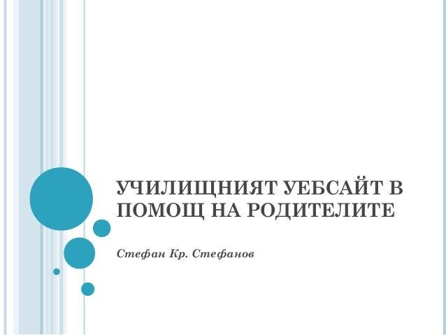 УЧИЛИЩНИЯТ УЕБСАЙТ В ПОМОЩ НА РОДИТЕЛИТЕ Стефан Кр. Стефанов