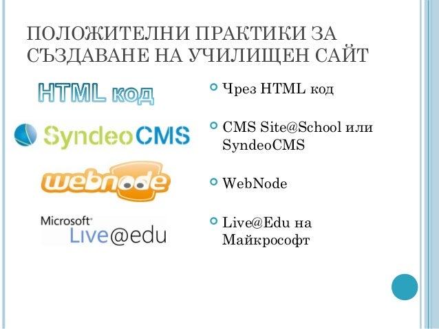 ПОЛОЖИТЕЛНИ ПРАКТИКИ ЗА СЪЗДАВАНЕ НА УЧИЛИЩЕН САЙТ  Чрез HTML код  CMS Site@School или SyndeoCMS  WebNode  Live@Edu на...