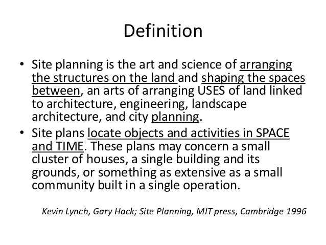 Definition  •Site planning is the art and science of arranging the structures on the land and shaping the spaces between, ...