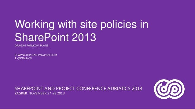 Working with site policies in SharePoint 2013 DRAGAN PANJKOV, PLANB.  B: WWW.DRAGAN-PANJKOV.COM T: @PANJKOV  SHAREPOINT AN...