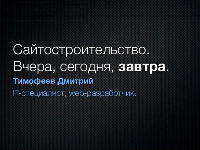 Сайтостроительство. Вчера, сегодня, завтра. Тимофеев Дмитрий IT-специалист, web-разработчик.