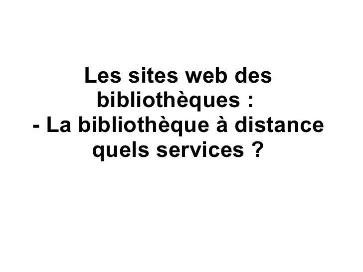 Les sites web des bibliothèques :  - La bibliothèque à distance quels services ?