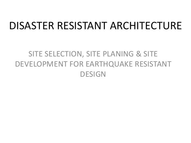 DISASTER RESISTANT ARCHITECTURE    SITE SELECTION, SITE PLANING & SITE DEVELOPMENT FOR EARTHQUAKE RESISTANT               ...