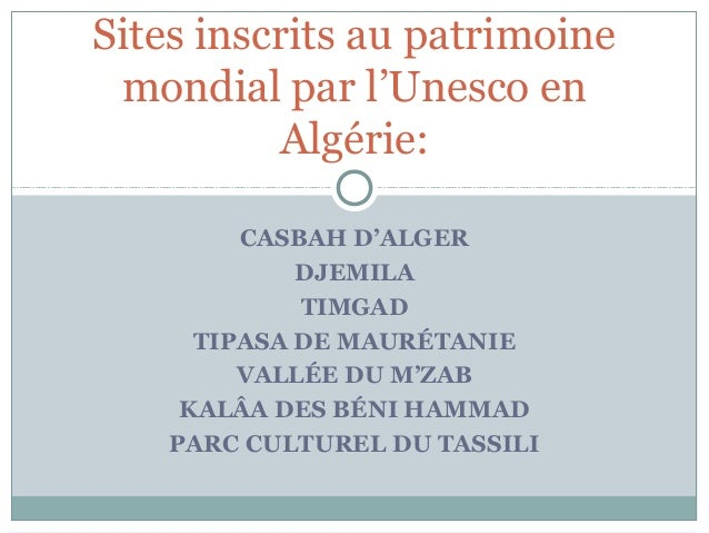Sites inscrits au patrimoine  mondial par l'Unesco en  Algérie:  CASBAH D'ALGER  DJEMILA  TIMGAD  TIPASA DE MAURÉTANIE  VA...