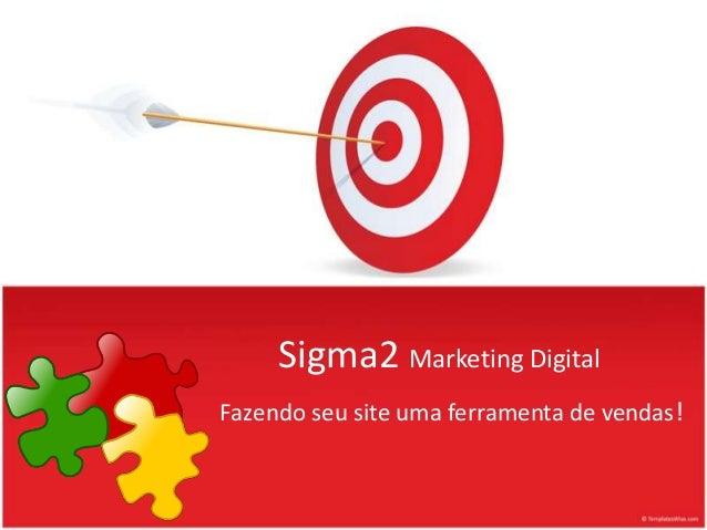 Sigma2 Marketing Digital Fazendo seu site uma ferramenta de vendas!