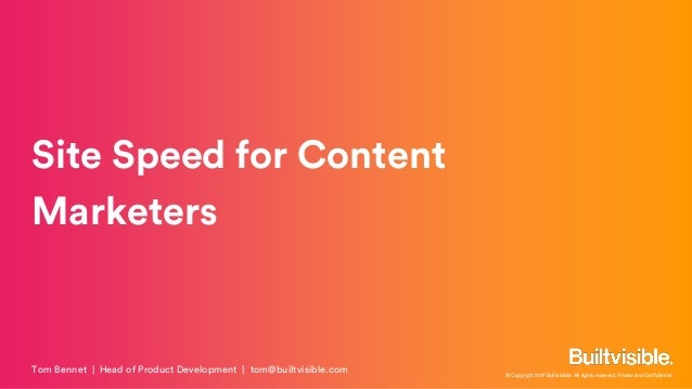 © Copyright 2017 Builtvisible. All rights reserved. Private and Confidential Site Speed for Content Marketers Tom Bennet  ...