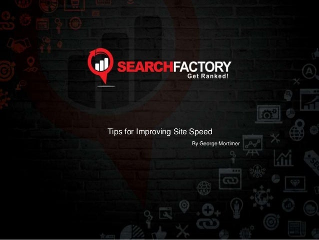 Tips for Improving Site Speed  By George Mortimer