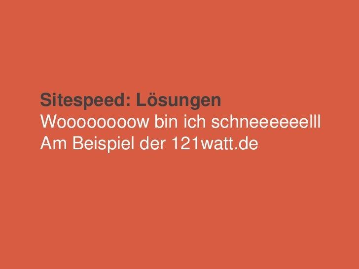 Sitespeed: LösungenWoooooooow bin ich schneeeeeelllAm Beispiel der 121watt.de