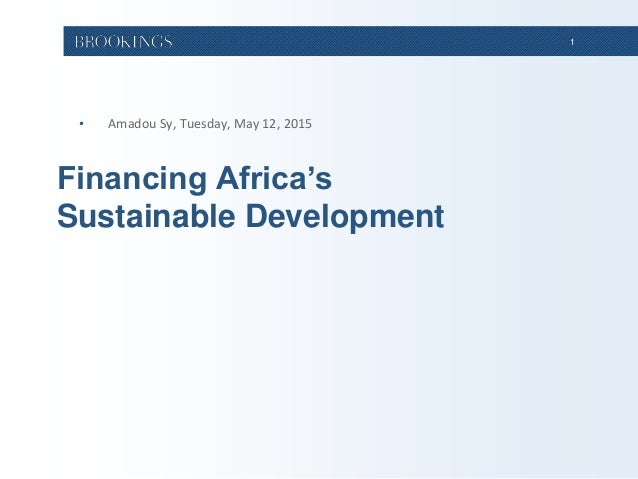 1 Financing Africa's Sustainable Development • Amadou Sy, Tuesday, May 12, 2015