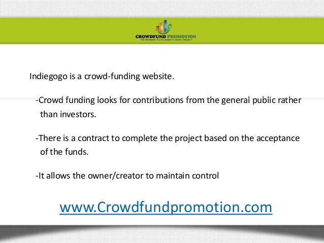 Indiegogo is a crowd-funding website.-Crowd funding looks for contributions from the general public ratherthan investors.-...