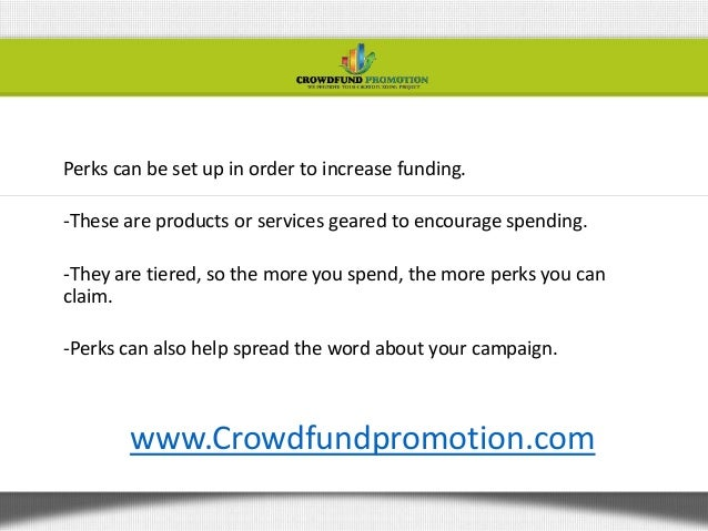 Perks can be set up in order to increase funding.-These are products or services geared to encourage spending.-They are ti...