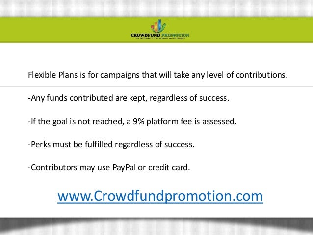 Flexible Plans is for campaigns that will take any level of contributions.-Any funds contributed are kept, regardless of s...