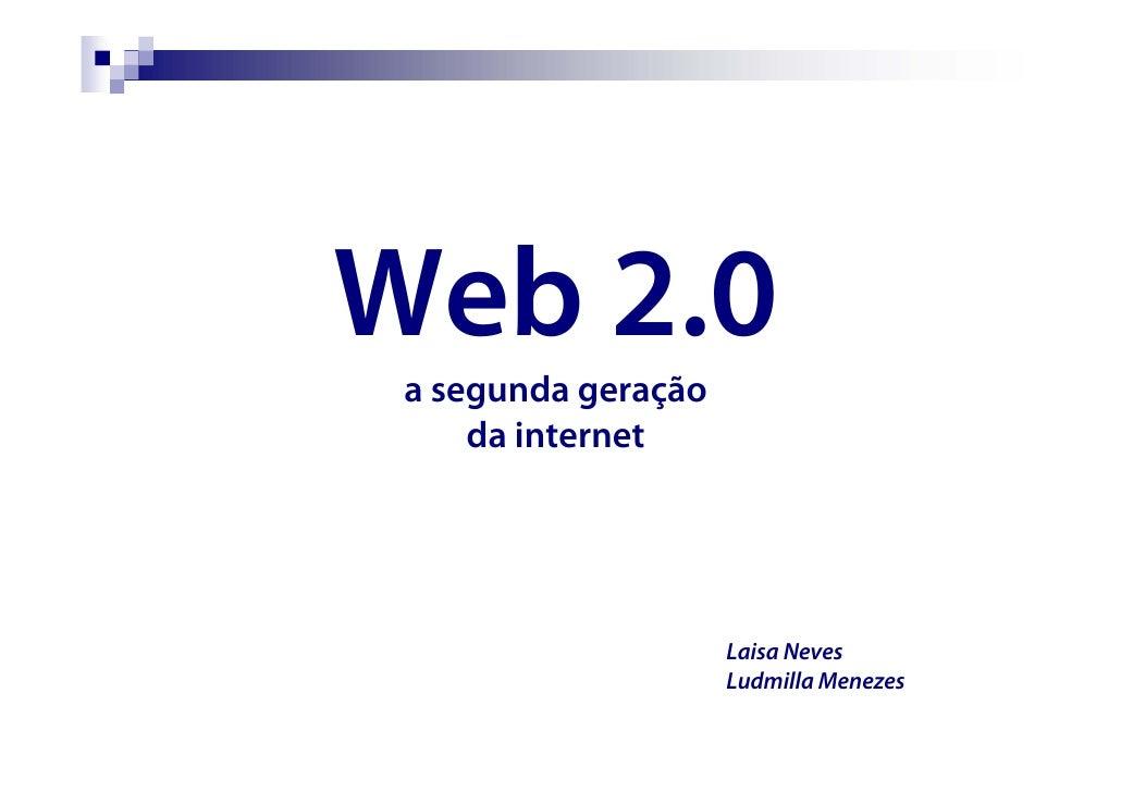 Web 2.0  a segunda geração      da internet                          Laisa Neves                      Ludmilla Menezes