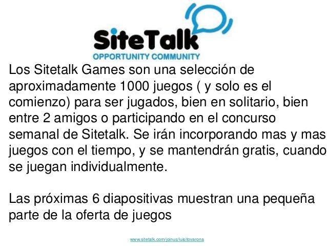 Los Sitetalk Games son una selección de aproximadamente 1000 juegos ( y solo es el comienzo) para ser jugados, bien en sol...