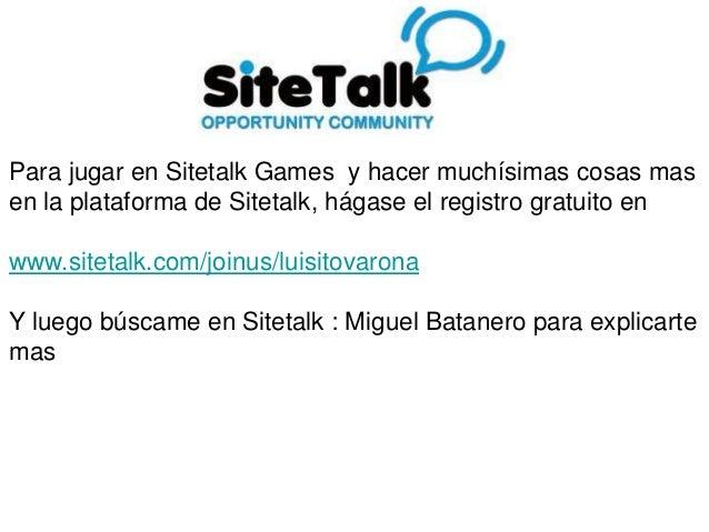 Para jugar en Sitetalk Games y hacer muchísimas cosas mas en la plataforma de Sitetalk, hágase el registro gratuito en www...
