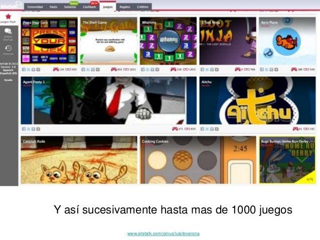 Y así sucesivamente hasta mas de 1000 juegos www.sitetalk.com/joinus/luisitovarona